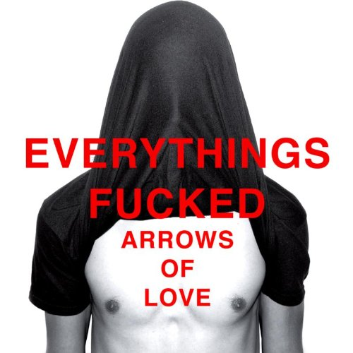 Arrows of Love - Everything's Fucked